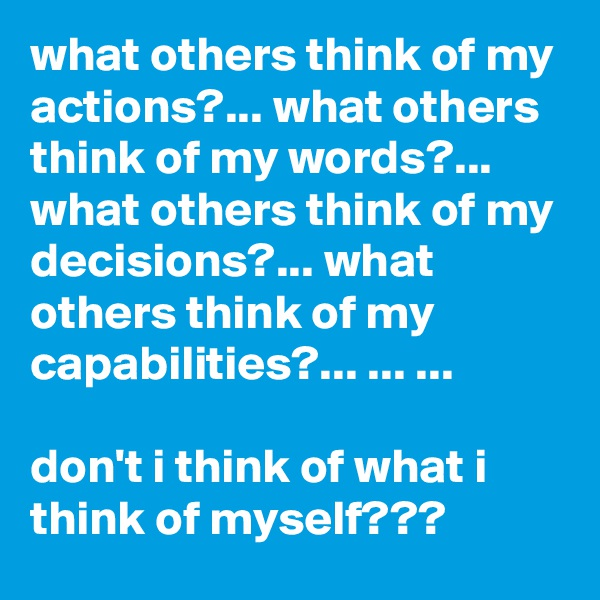 what others think of my actions?... what others think of my words?... what others think of my decisions?... what others think of my capabilities?... ... ...  don't i think of what i think of myself???