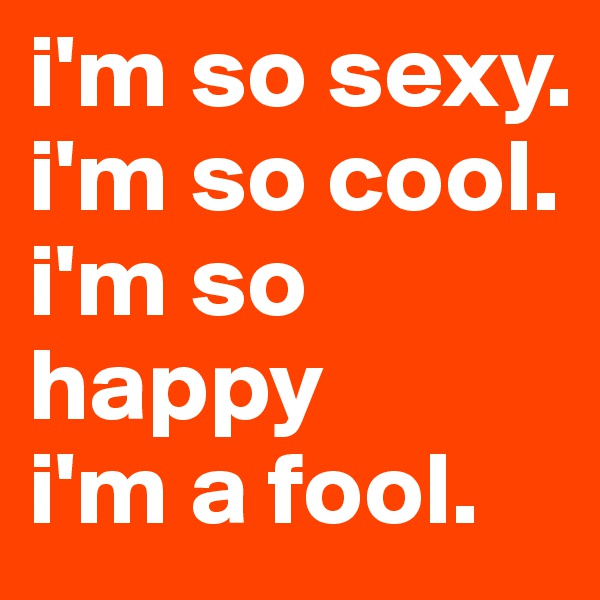 i'm so sexy. i'm so cool. i'm so happy i'm a fool.
