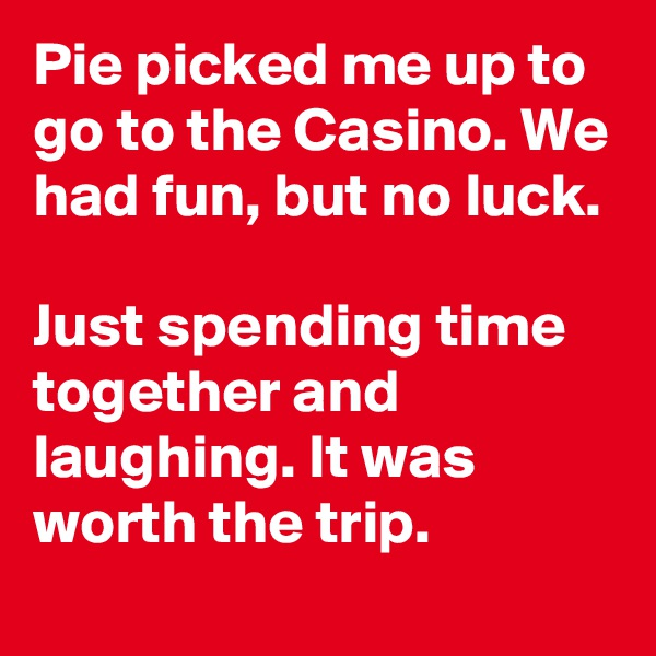 Pie picked me up to go to the Casino. We had fun, but no luck.  Just spending time together and laughing. It was worth the trip.