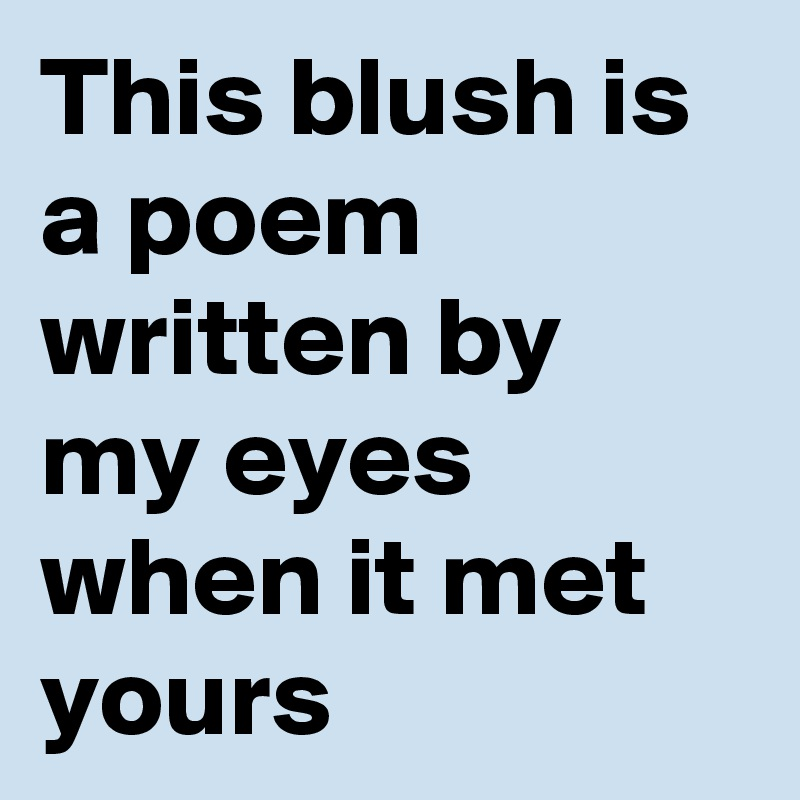 This blush is a poem written by my eyes when it met yours