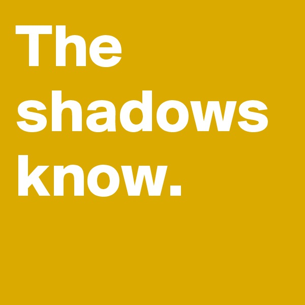 The shadows know.