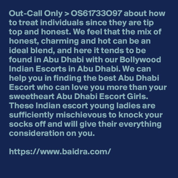 Out-Call Only > OS61733O97 about how to treat individuals since they are tip top and honest. We feel that the mix of honest, charming and hot can be an ideal blend, and here it tends to be found in Abu Dhabi with our Bollywood Indian Escorts in Abu Dhabi. We can help you in finding the best Abu Dhabi Escort who can love you more than your sweetheart Abu Dhabi Escort Girls. These Indian escort young ladies are sufficiently mischievous to knock your socks off and will give their everything consideration on you.  https://www.baidra.com/