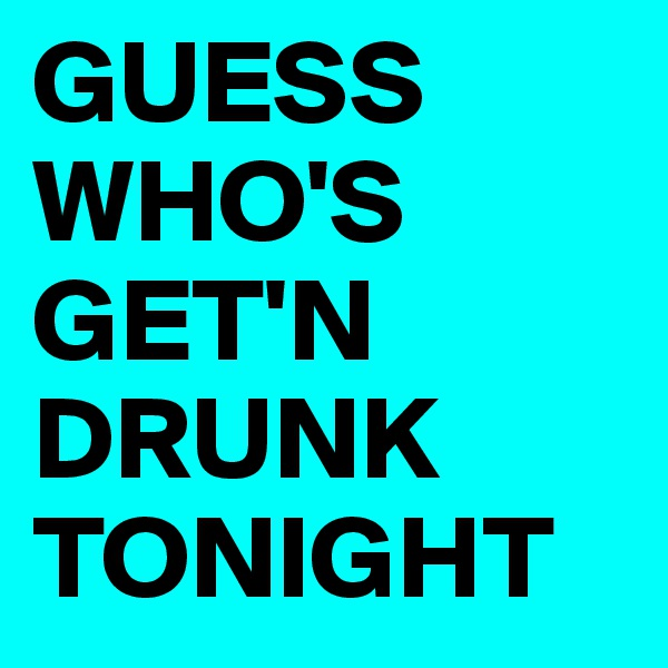 GUESS    WHO'S   GET'N     DRUNK TONIGHT
