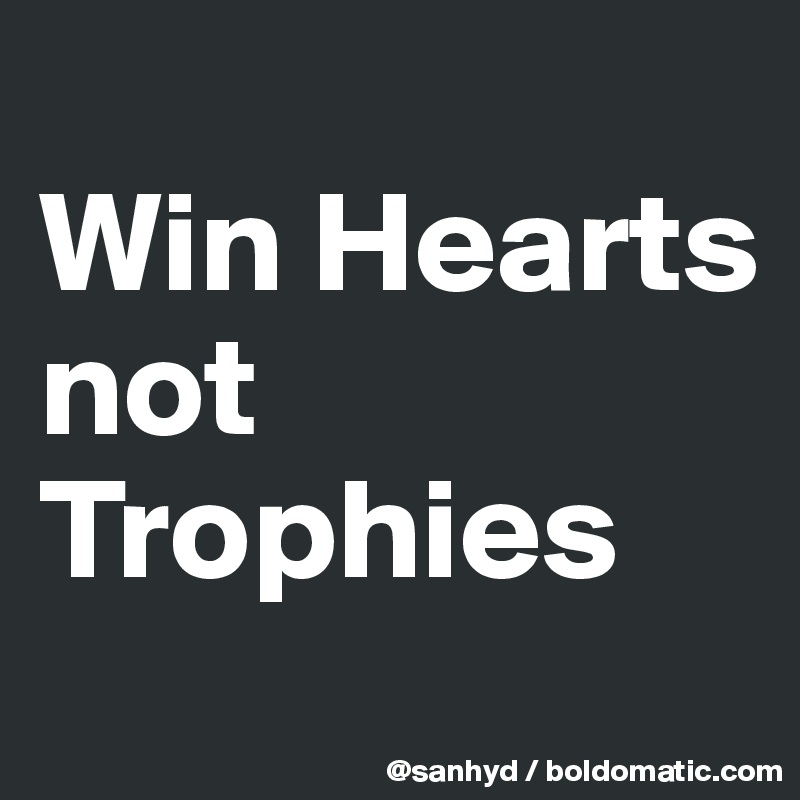 Win Hearts not Trophies