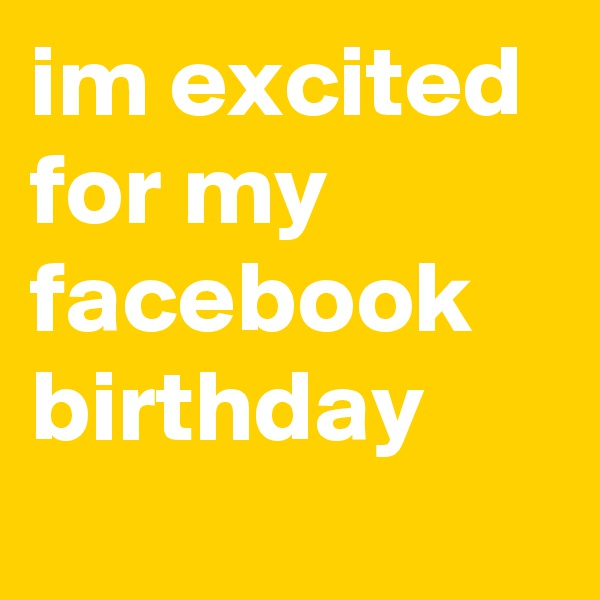 im excited for my facebook birthday