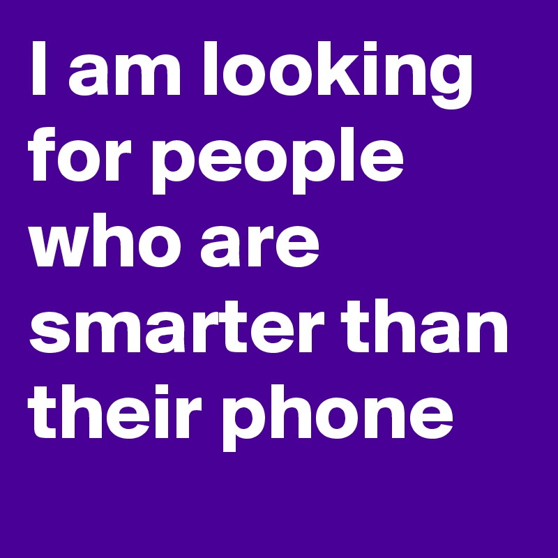 I am looking for people who are smarter than their phone