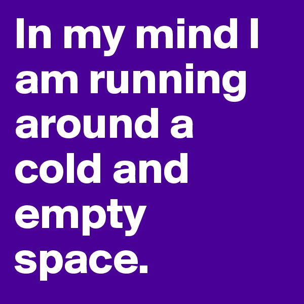 In my mind I am running around a cold and empty space.