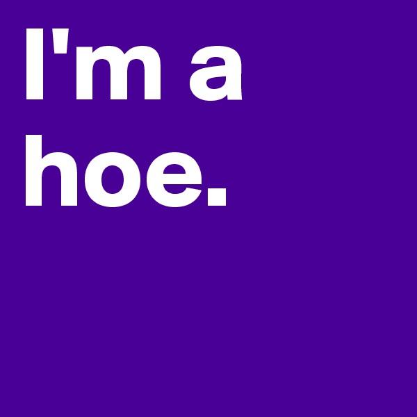 I'm a hoe.