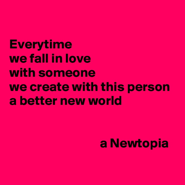 Everytime we fall in love with someone we create with this person a better new world                                     a Newtopia