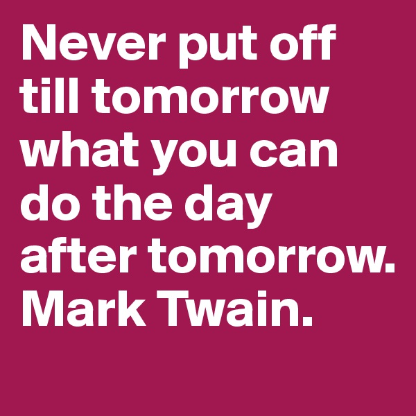 Never put off till tomorrow what you can do the day after tomorrow. Mark Twain.