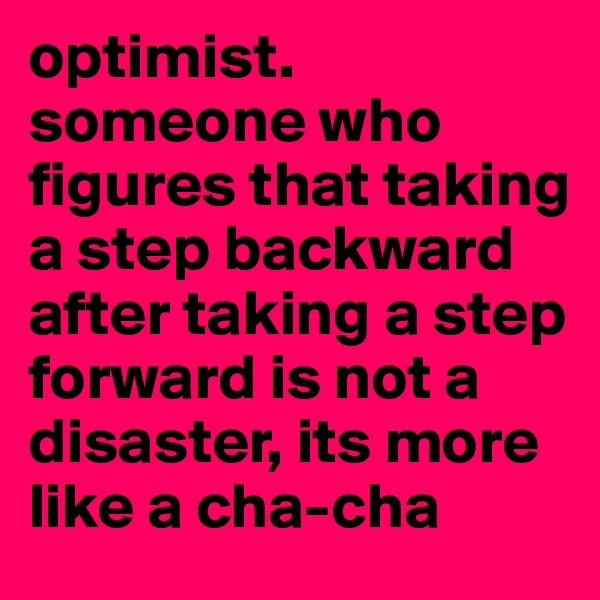optimist. someone who figures that taking a step backward after taking a step forward is not a disaster, its more like a cha-cha