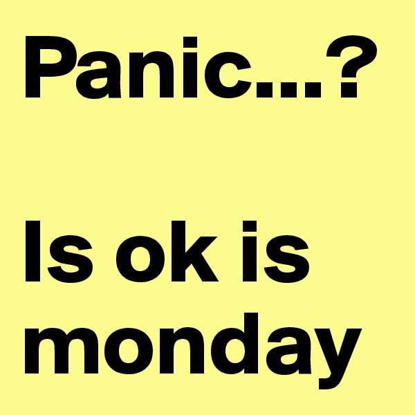Panic...?  Is ok is monday