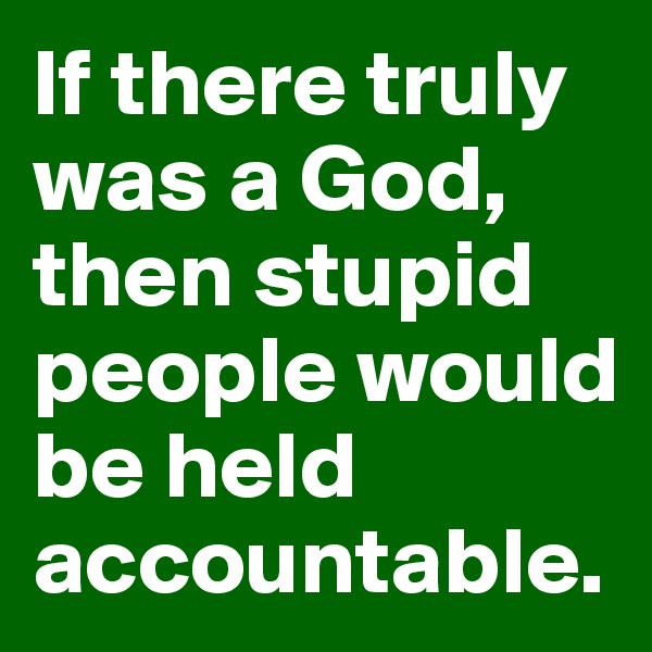 If there truly was a God, then stupid people would be held accountable.
