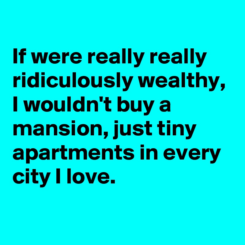 If were really really ridiculously wealthy, I wouldn't buy a mansion, just tiny apartments in every city I love.