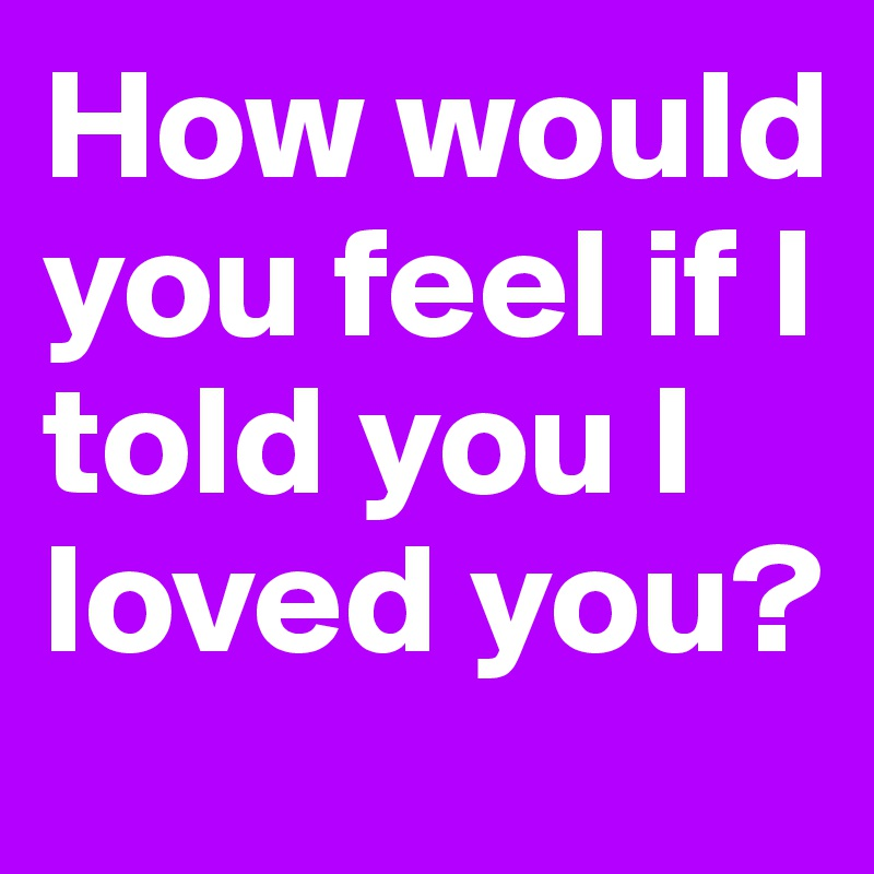 How would you feel if I told you I loved you?