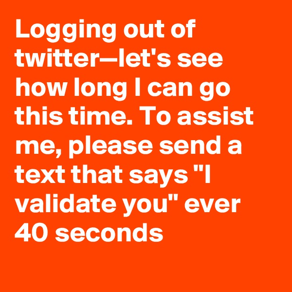 """Logging out of twitter—let's see how long I can go this time. To assist me, please send a text that says """"I validate you"""" ever 40 seconds"""