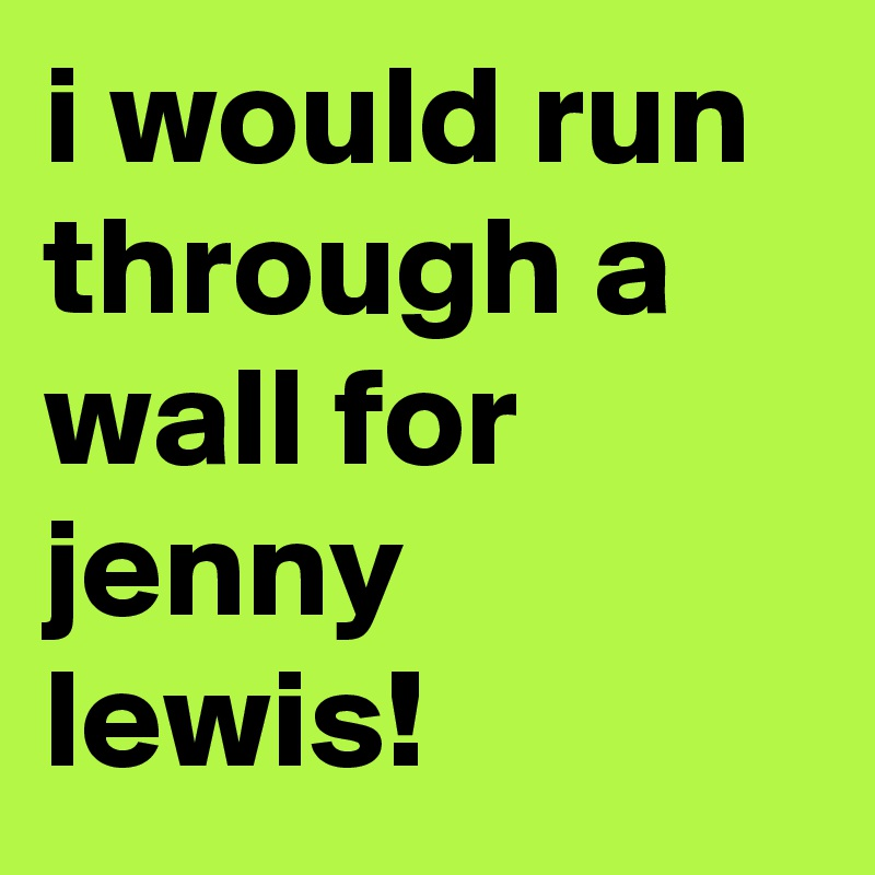 i would run through a wall for jenny lewis!