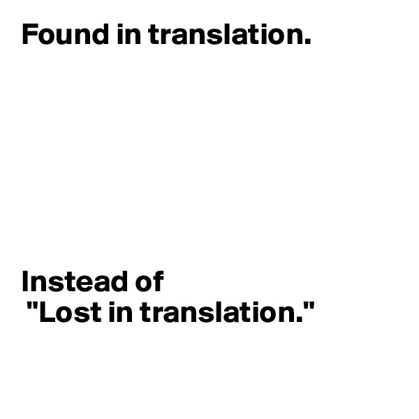 """Found in translation.        Instead of  """"Lost in translation."""""""