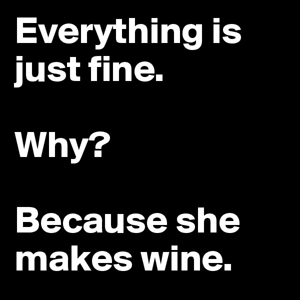 Everything is just fine.  Why?  Because she makes wine.