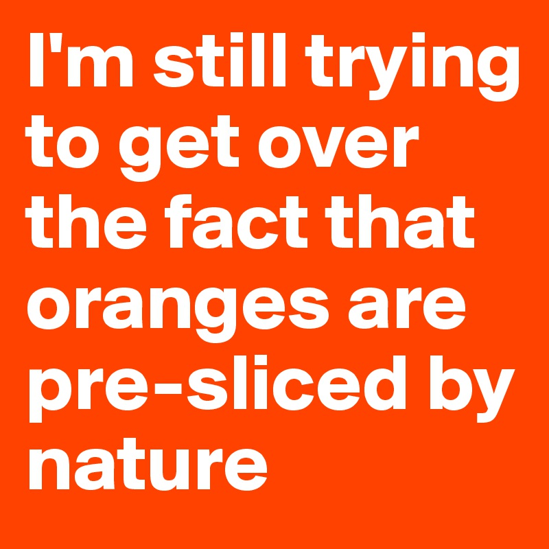 I'm still trying to get over the fact that oranges are pre-sliced by nature