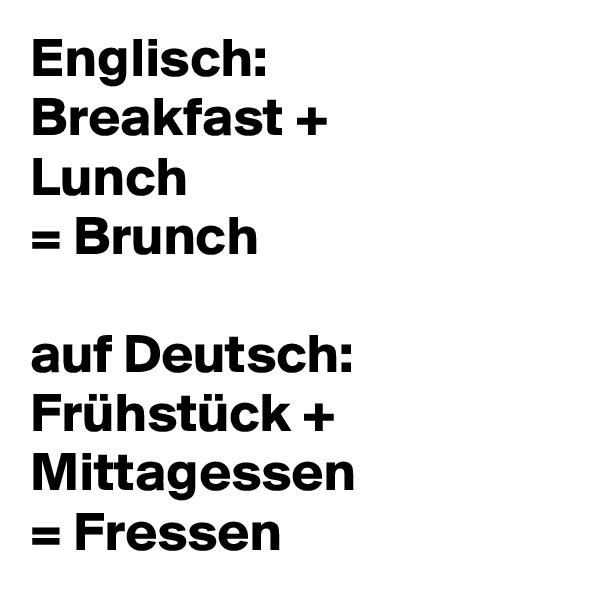 Englisch:  Breakfast + Lunch = Brunch  auf Deutsch:  Frühstück +  Mittagessen  = Fressen
