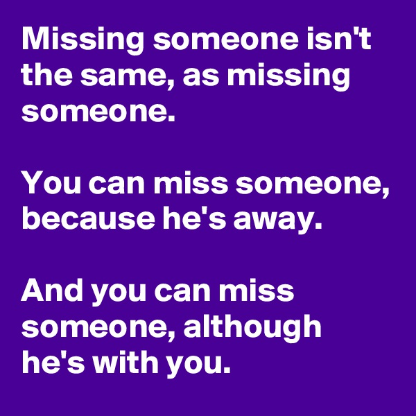 Missing someone isn't the same, as missing someone.  You can miss someone, because he's away.  And you can miss someone, although he's with you.