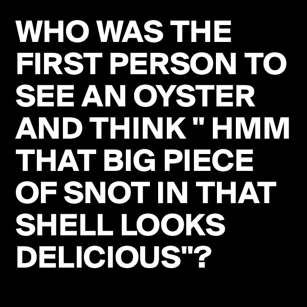 "WHO WAS THE FIRST PERSON TO SEE AN OYSTER AND THINK "" HMM THAT BIG PIECE OF SNOT IN THAT SHELL LOOKS DELICIOUS""?"