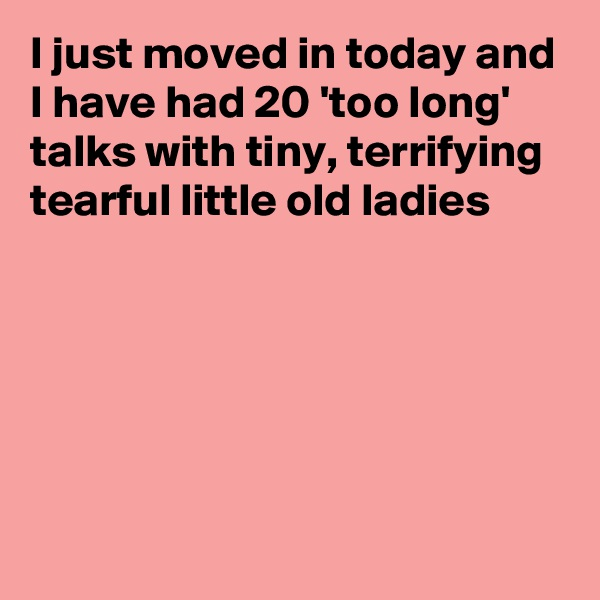 I just moved in today and I have had 20 'too long' talks with tiny, terrifying tearful little old ladies