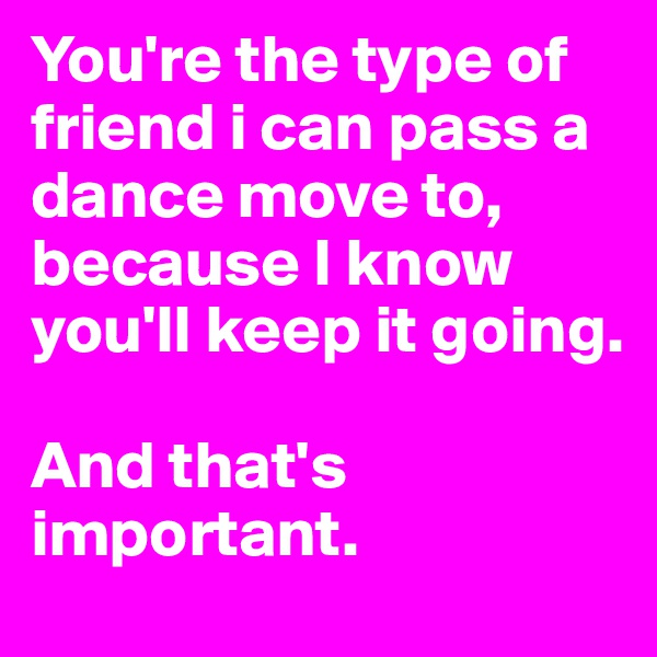 You're the type of friend i can pass a dance move to, because I know you'll keep it going.   And that's important.