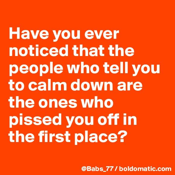 Have you ever noticed that the people who tell you to calm down are the ones who pissed you off in the first place?