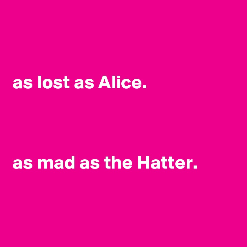 as lost as Alice.    as mad as the Hatter.