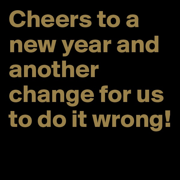 Cheers to a new year and another change for us to do it wrong!