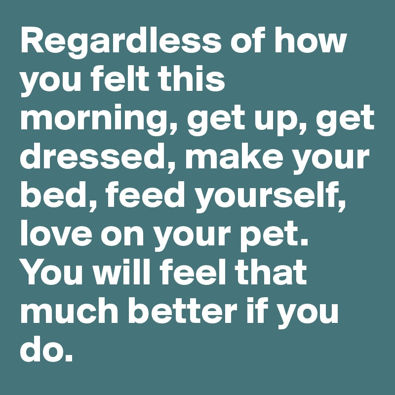 Regardless of how you felt this morning, get up, get dressed, make your bed, feed yourself, love on your pet.  You will feel that much better if you do.