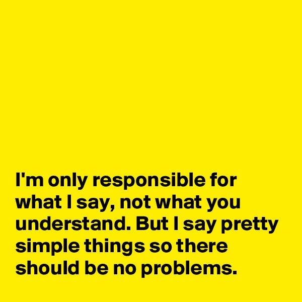 I'm only responsible for what I say, not what you understand. But I say pretty simple things so there should be no problems.