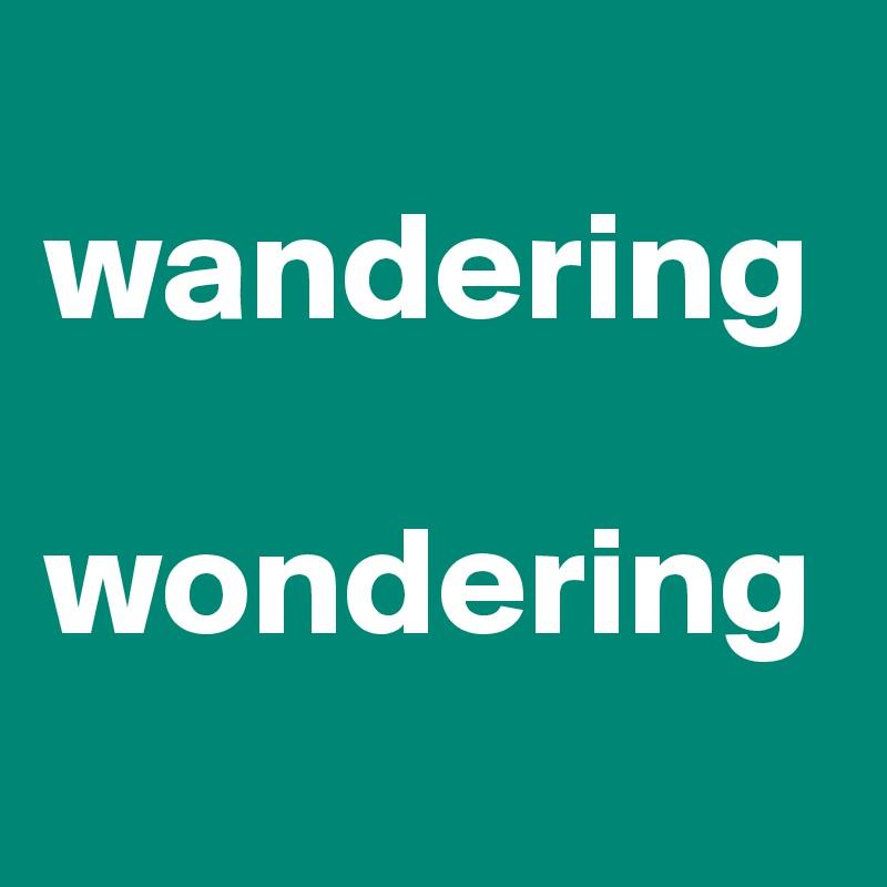 wandering  wondering