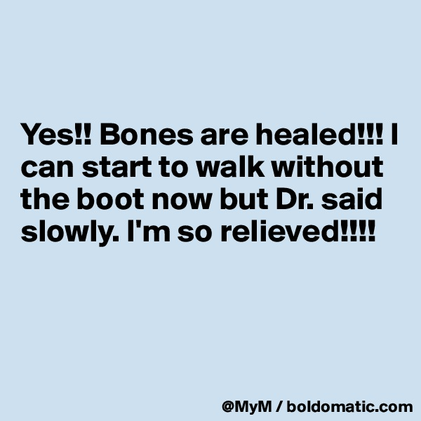 Yes!! Bones are healed!!! I can start to walk without the boot now but Dr. said slowly. I'm so relieved!!!!