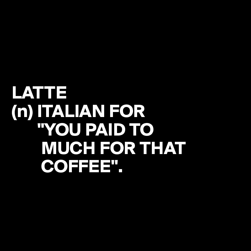 """LATTE (n) ITALIAN FOR        """"YOU PAID TO         MUCH FOR THAT         COFFEE""""."""
