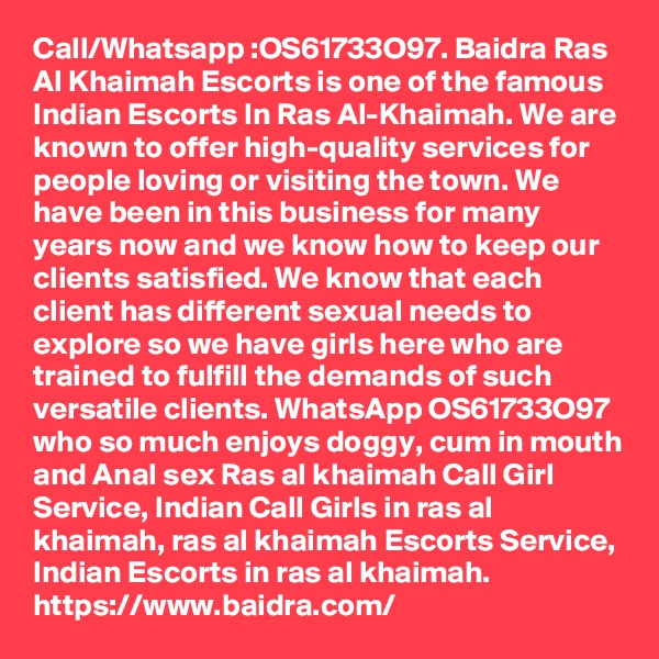 Call/Whatsapp :OS61733O97. Baidra Ras Al Khaimah Escorts is one of the famous Indian Escorts In Ras Al-Khaimah. We are known to offer high-quality services for people loving or visiting the town. We have been in this business for many years now and we know how to keep our clients satisfied. We know that each client has different sexual needs to explore so we have girls here who are trained to fulfill the demands of such versatile clients. WhatsApp OS61733O97 who so much enjoys doggy, cum in mouth and Anal sex Ras al khaimah Call Girl Service, Indian Call Girls in ras al khaimah, ras al khaimah Escorts Service, Indian Escorts in ras al khaimah. https://www.baidra.com/