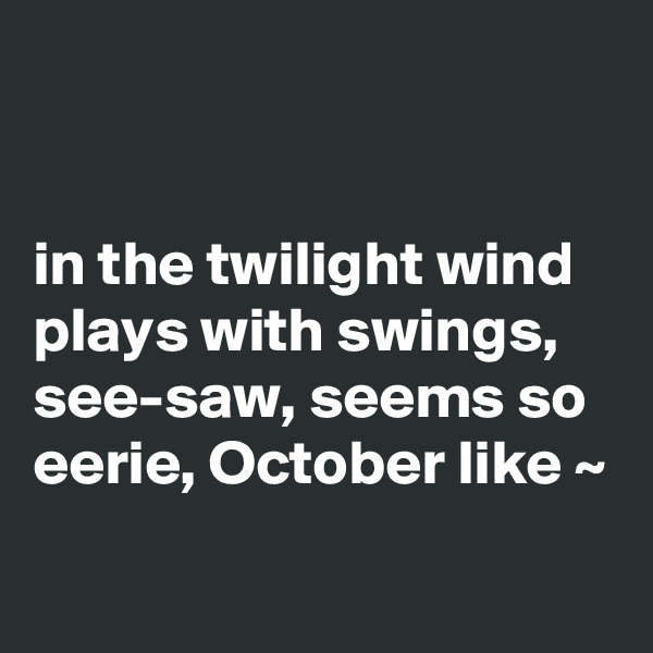 in the twilight wind plays with swings, see-saw, seems so eerie, October like ~
