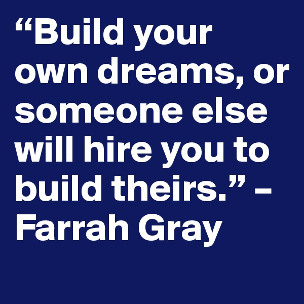 """Build your own dreams, or someone else will hire you to build theirs."" – Farrah Gray"