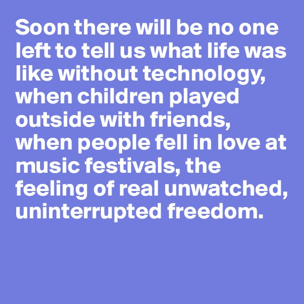 Soon there will be no one left to tell us what life was like without technology, when children played outside with friends, when people fell in love at music festivals, the feeling of real unwatched, uninterrupted freedom.