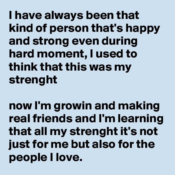 I have always been that kind of person that's happy and strong even during hard moment, I used to think that this was my strenght  now I'm growin and making real friends and I'm learning that all my strenght it's not just for me but also for the people I love.
