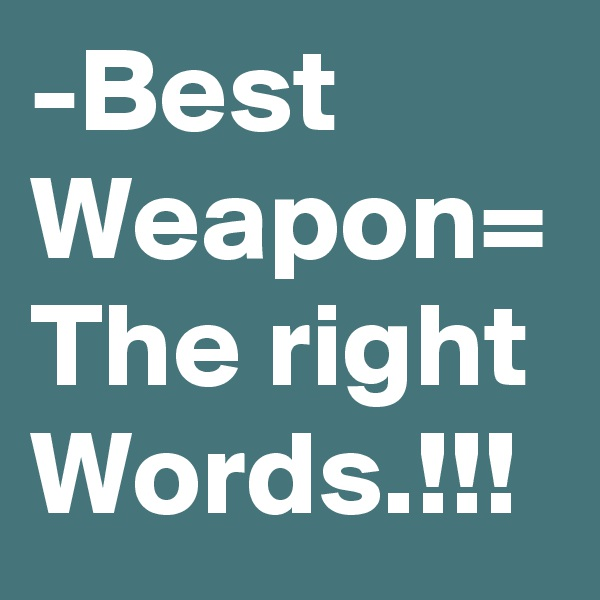 -Best Weapon= The right Words.!!!