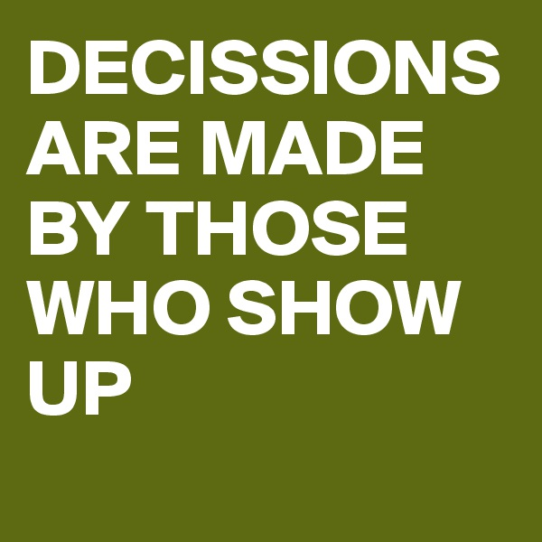 DECISSIONS ARE MADE BY THOSE WHO SHOW UP