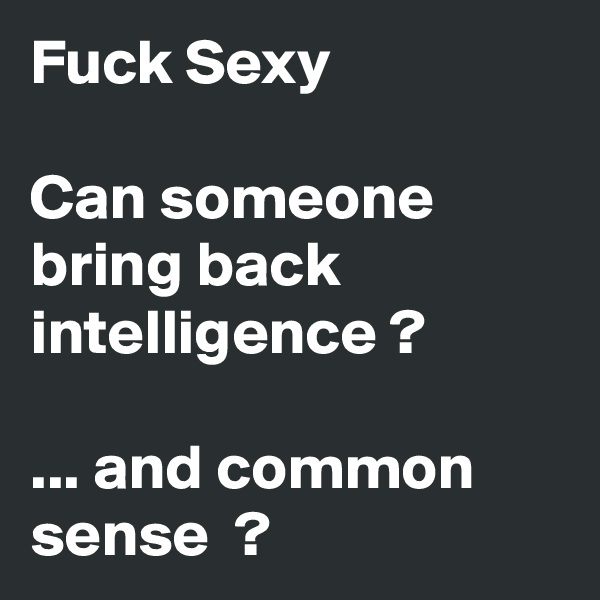 Fuck Sexy  Can someone bring back intelligence ?  ... and common sense  ?