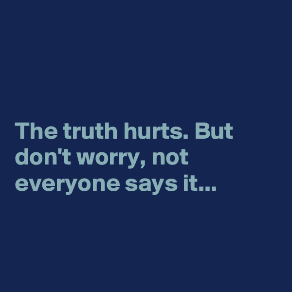 The truth hurts. But don't worry, not everyone says it...