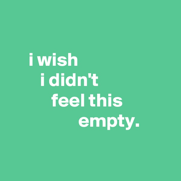 i wish         i didn't            feel this                   empty.