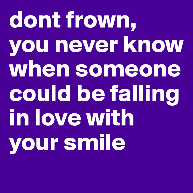 dont frown, you never know when someone could be falling in love with your smile