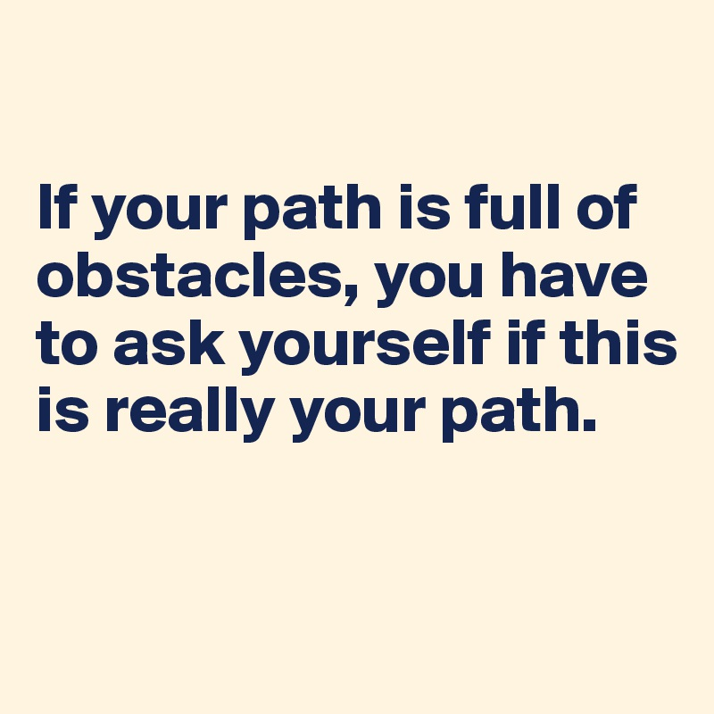 If your path is full of obstacles, you have to ask yourself if this is really your path.