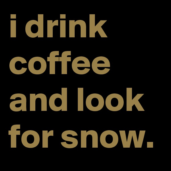 i drink coffee and look for snow.